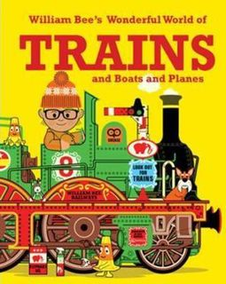 William Bee's Wonderful World of Trains and Boats and Planes